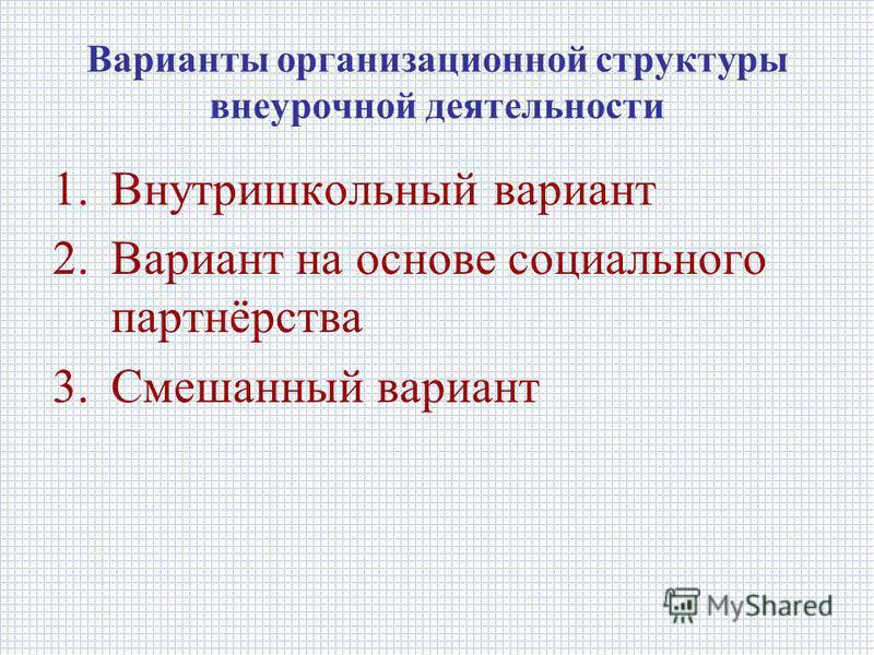 Варианты организационной структуры внеурочной деятельности 1. Внутришкольный вариант 2. Вариант на основе социального партнёрства 3. Смешанный вариант