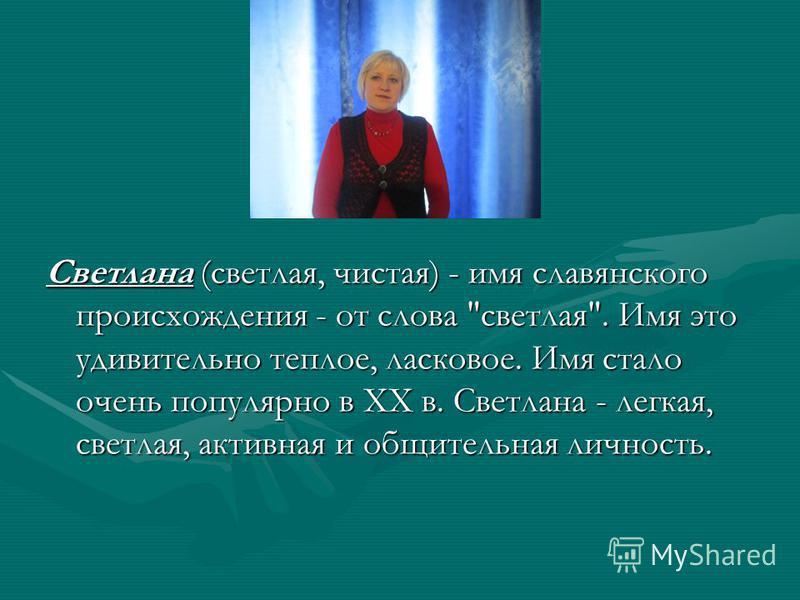 Светлана (светлая, чистая) - имя славянского происхождения - от слова светлая. Имя это удивительно теплое, ласковое. Имя стало очень популярно в XX в. Светлана - легкая, светлая, активная и общительная личность.