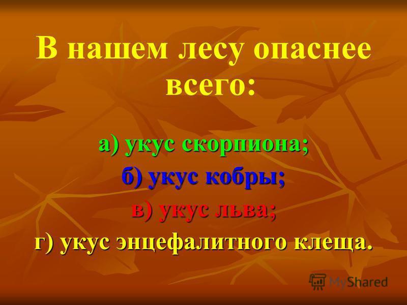В нашем лесу опаснее всего: а) укус скорпиона; б) укус кобры; в) укус льва; г) укус энцефалитного клеща.