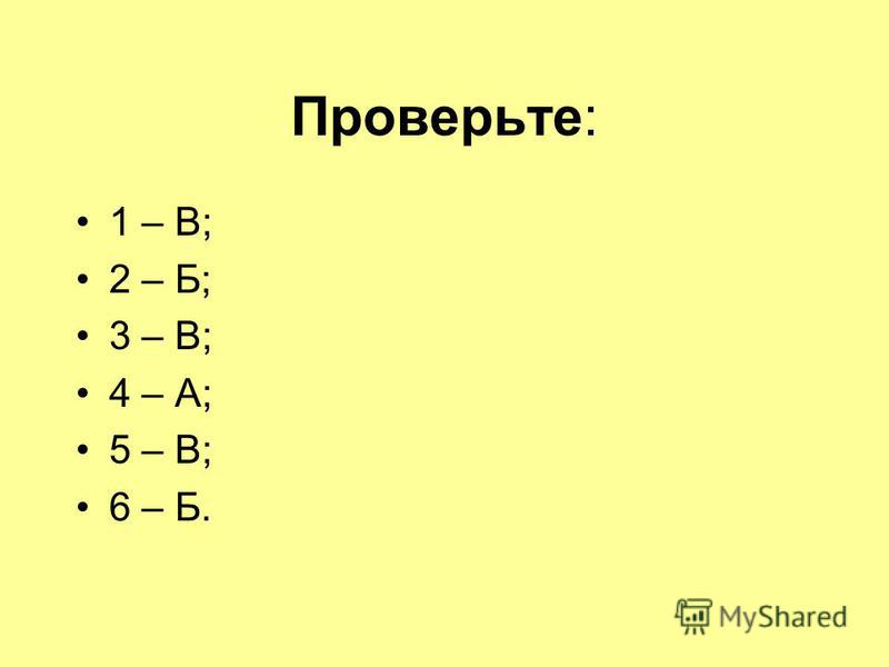 Проверьте: 1 – В; 2 – Б; 3 – В; 4 – А; 5 – В; 6 – Б.