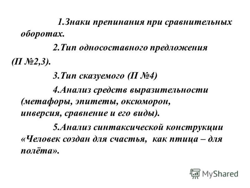 1. Знаки препинания при сравнительных оборотах. 2. Тип односоставного предложения (П 2,3). 3. Тип сказуемого (П 4) 4. Анализ средств выразительности (метафоры, эпитеты, оксюморон, инверсия, сравнение и его виды). 5. Анализ синтаксической конструкции