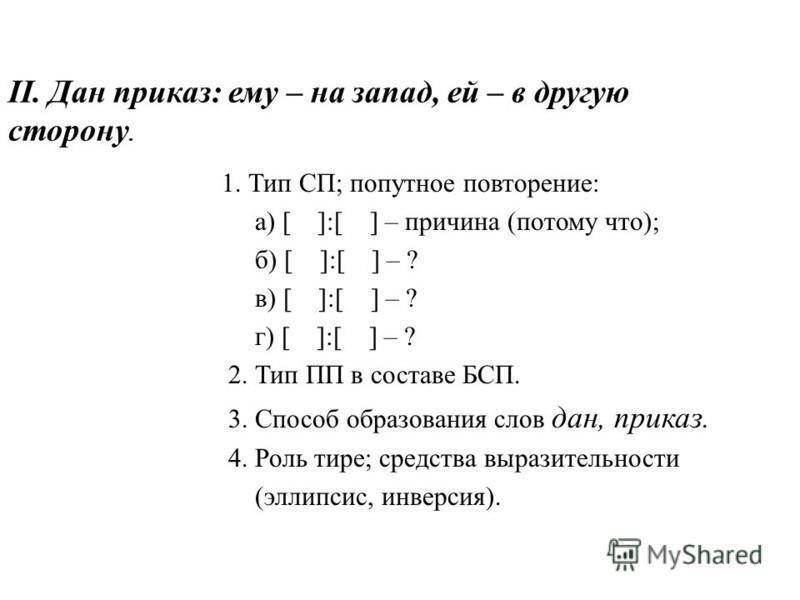 II. Дан приказ: ему – на запад, ей – в другую сторону. 1. Тип СП; попутное повторение: а) [ ]:[ ] – причина (потому что); б) [ ]:[ ] – ? в) [ ]:[ ] – ? г) [ ]:[ ] – ? 2. Тип ПП в составе БСП. 3. Способ образования слов дан, приказ. 4. Роль тире; сред