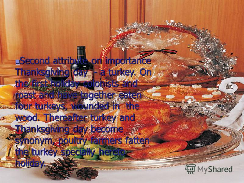 Second attribute on importance Thanksgiving day - a turkey. On the first holiday colonists and roast and have together eaten four turkeys, wounded in the wood. Thereafter turkey and Thanksgiving day become synonym, poultry farmers fatten the turkey s