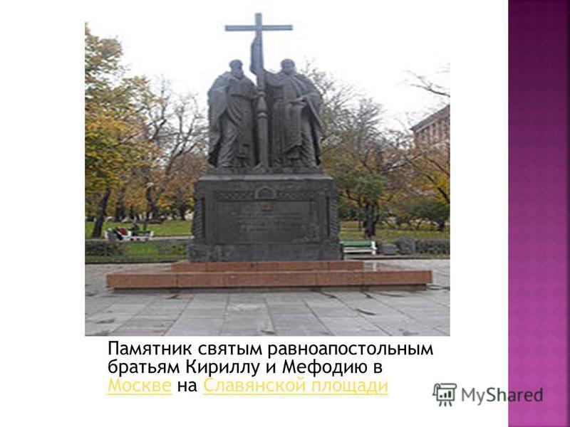 Памятник святым равноапостольным братьям Кириллу и Мефодию в Москве на Славянской площади Москве Славянской площади.