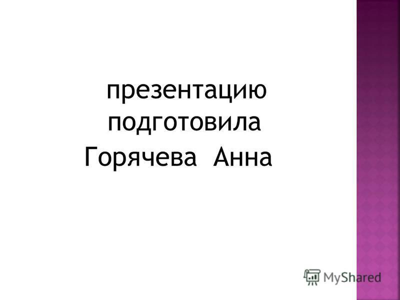 презентацию подготовила Горячева Анна