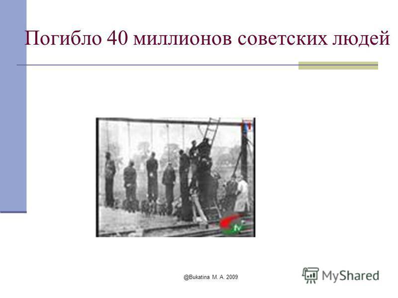 @Bukatina M. A. 2009 Погибло 40 миллионов советских людей