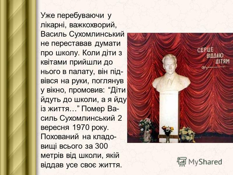 Уже перебуваючи у лікарні, важкохворий, Василь Сухомлинський не переставав думати про школу. Коли діти з квітами прийшли до нього в палату, він під- вівся на руки, поглянув у вікно, промовив: Діти йдуть до школи, а я йду із життя… Помер Ва- силь Сухо