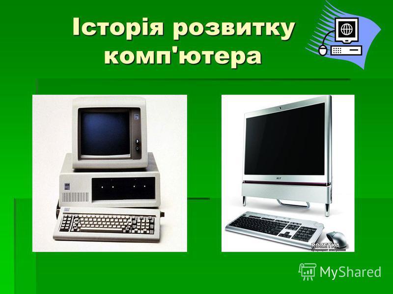 Історія розвитку комп'ютера Історія розвитку комп'ютера