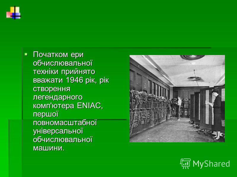 Початком ери обчислювальної техніки прийнято вважати 1946 рік, рік створення легендарного комп'ютера ENIAC, першої повномасштабної універсальної обчислювальної машини. Початком ери обчислювальної техніки прийнято вважати 1946 рік, рік створення леген