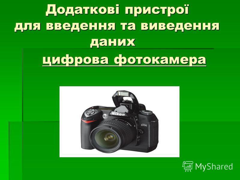 Додаткові пристрої для введення та виведення даних Додаткові пристрої для введення та виведення даних цифрова фотокамера цифрова фотокамера
