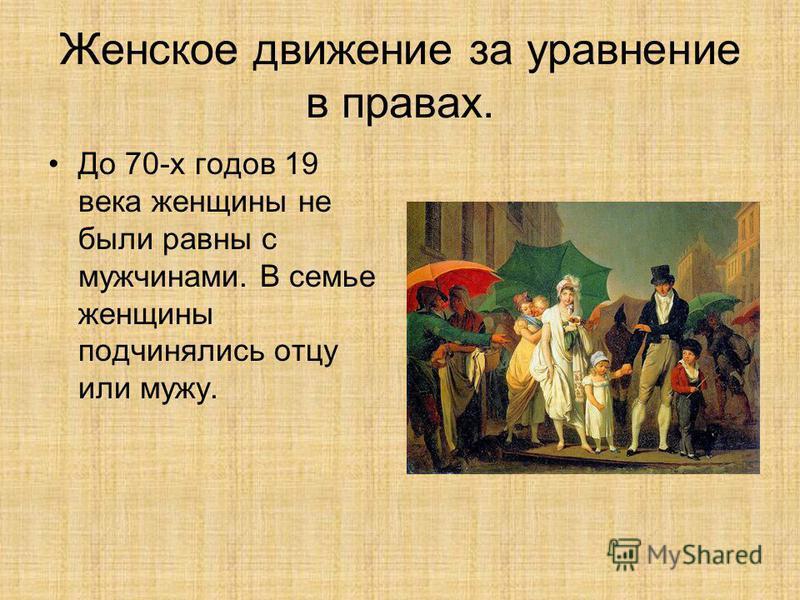 Женское движение за уравнение в правах. До 70-х годов 19 века женщины не были равны с мужчинами. В семье женщины подчинялись отцу или мужу.