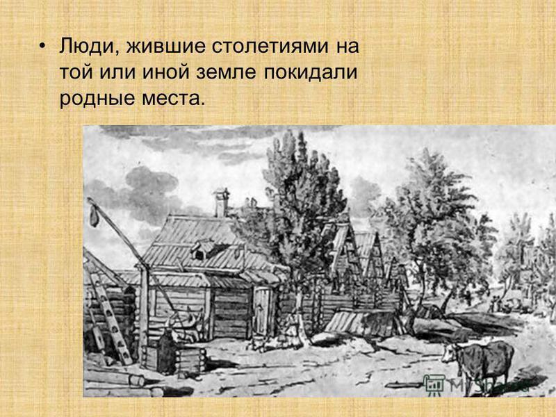 Люди, жившие столетиями на той или иной земле покидали родные места.