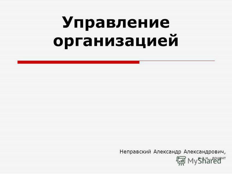 Управление организацией Неправский Александр Александрович, к.э.н., доцент