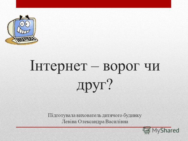 Інтернет – ворог чи друг? Підготувала вихователь дитячого будинку Левіна Олександра Василівна
