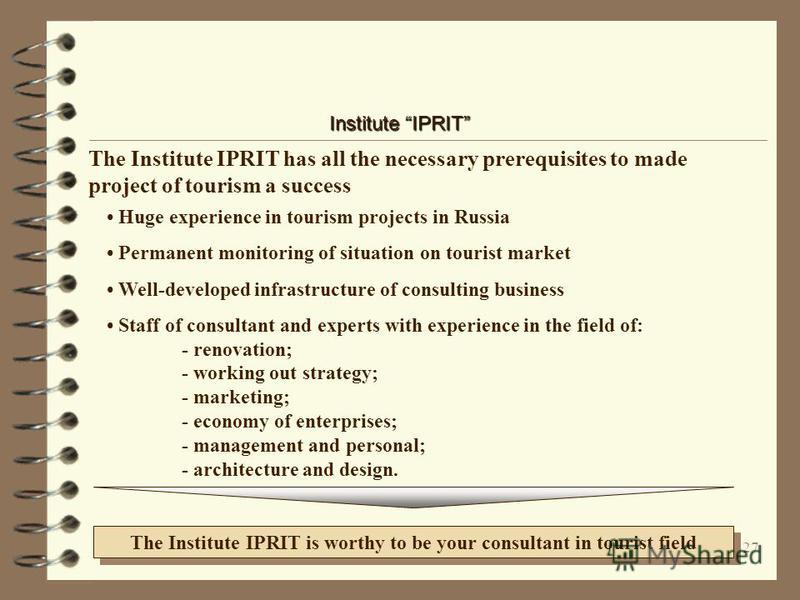 26 Institute IPRIT The IPRIT consulted famous organisations and large tour-agencies (firms) Some projects of the Institute IPRIT Hotels State organisations Associations - VAO INTOURIST - Bureau SPUTNIK - JSK ORTODOX - JSK NovTurInvest - SISTEMA compa