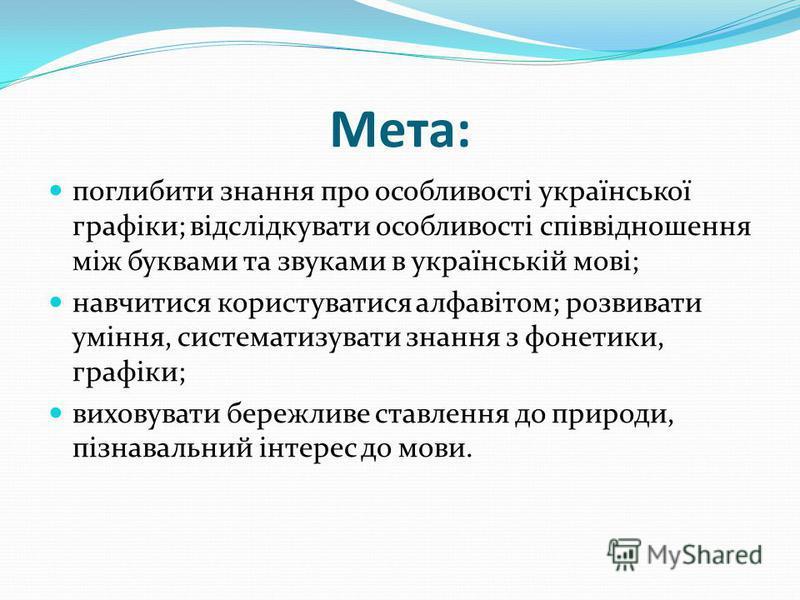 Мета: поглибити знання про особливості української графіки; відслідкувати особливості співвідношення між буквами та звуками в українській мові; навчитися користуватися алфавітом; розвивати уміння, систематизувати знання з фонетики, графіки; виховуват