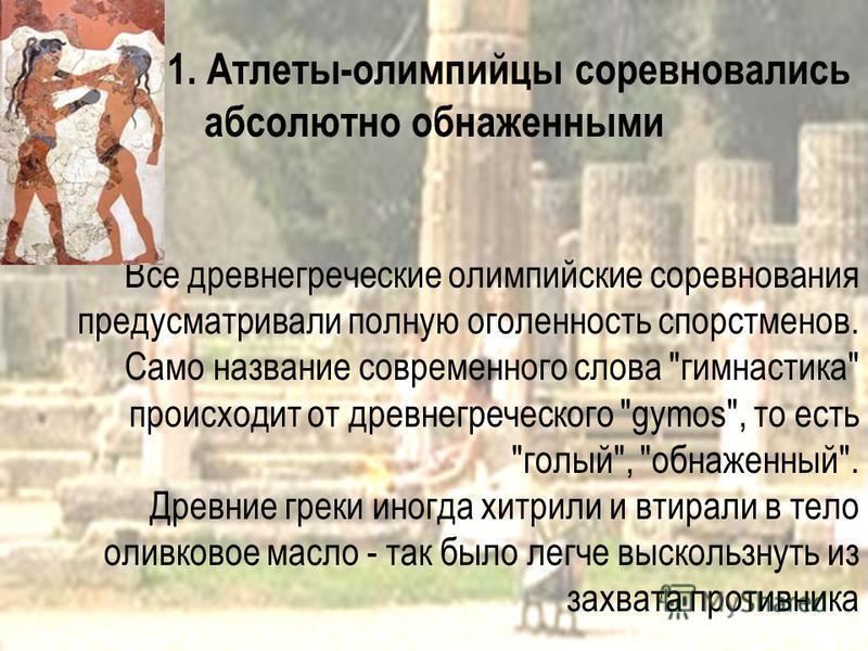 1. Атлеты-олимпийцы соревновались абсолютно обнаженными Все древнегреческие олимпийские соревнования предусматривали полную оголенность спортсменов. Само название современного слова