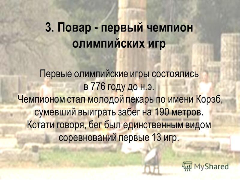 3. Повар - первый чемпион олимпийских игр Первые олимпийские игры состоялись в 776 году до н.э. Чемпионом стал молодой пекарь по имени Корэб, сумевший выиграть забег на 190 метров. Кстати говоря, бег был единственным видом соревнований первые 13 игр.
