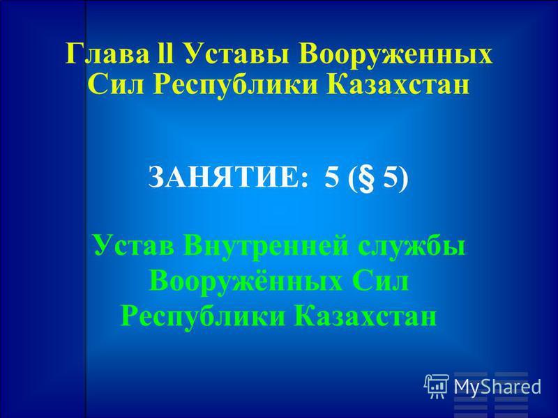 Глава ll Уставы Вооруженных Сил Республики Казахстан ЗАНЯТИЕ: 5 (§ 5) Устав Внутренней службы Вооружённых Сил Республики Казахстан