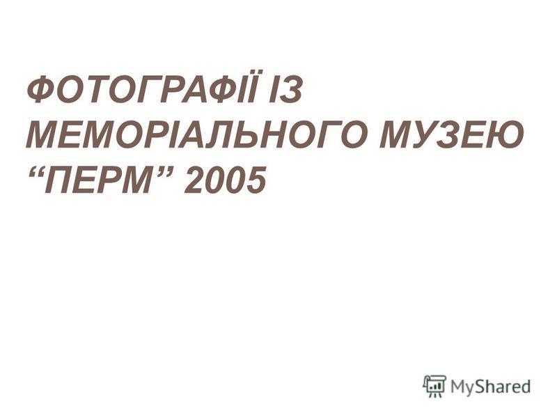 ФОТОГРАФІЇ ІЗ МЕМОРІАЛЬНОГО МУЗЕЮ ПЕРМ 2005