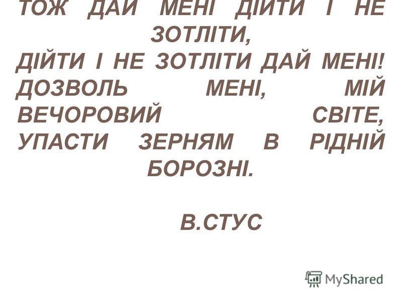 ТОЖ ДАЙ МЕНІ ДІЙТИ І НЕ ЗОТЛІТИ, ДІЙТИ І НЕ ЗОТЛІТИ ДАЙ МЕНІ! ДОЗВОЛЬ МЕНІ, МІЙ ВЕЧОРОВИЙ СВІТЕ, УПАСТИ ЗЕРНЯМ В РІДНІЙ БОРОЗНІ. В.СТУС