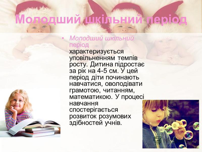 Молодший шкільний період Молодший шкільний період характеризується уповільненням темпів росту. Дитина підростає за рік на 4-5 см. У цей період діти починають навчатися, оволодівати грамотою, читанням, математикою. У процесі навчання спостерігається р