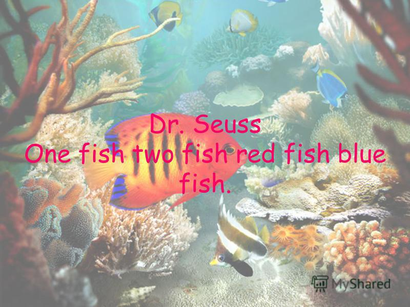 Dr. Seuss One fish two fish red fish blue fish.