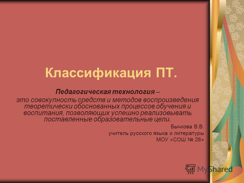 Классификация ПТ. Педагогическая технология – это совокупность средств и методов воспроизведения теоретически обоснованных процессов обучения и воспитания, позволяющих успешно реализовывать поставленные образовательные цели. Бычкова В.В. учитель русс