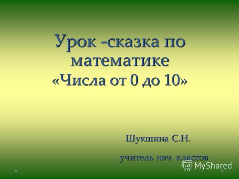 Урок -сказка по математике «Числа от 0 до 10» Шукшина С.Н. учитель нач. классов