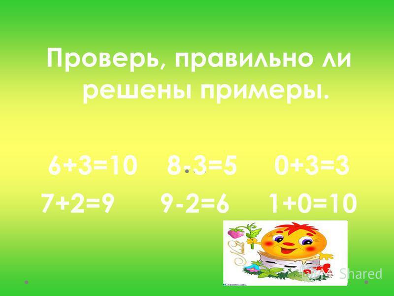 Проверь, правильно ли решены примеры. 6+3=10 8-3=5 0+3=3 7+2=9 9-2=6 1+0=10