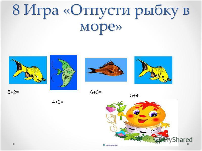 8 Игра «Отпусти рыбку в море» 5+2= 4+2= 6+3= 5+4=