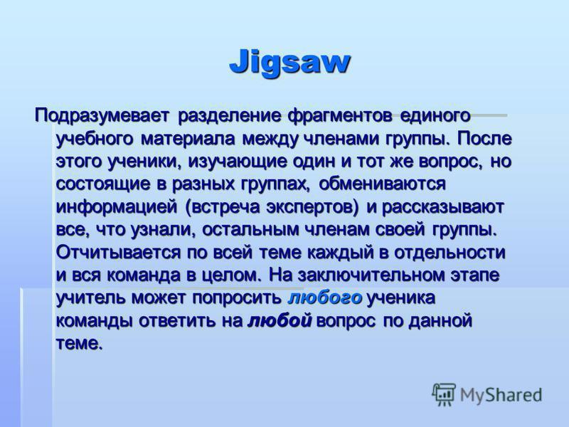 Jigsaw Подразумевает разделение фрагментов единого учебного материала между членами группы. После этого ученики, изучающие один и тот же вопрос, но состоящие в разных группах, обмениваются информацией (встреча экспертов) и рассказывают все, что узнал