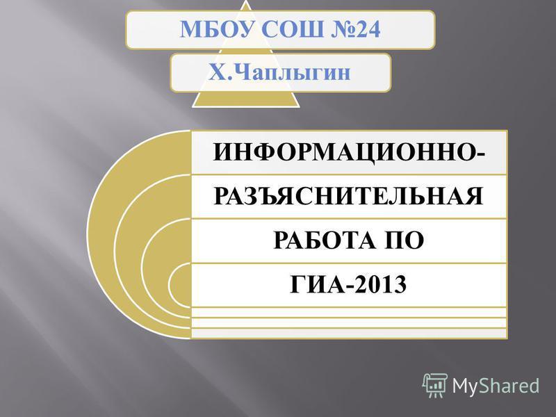 ИНФОРМАЦИОННО- РАЗЪЯСНИТЕЛЬНАЯ РАБОТА ПО ГИА-2013 МБОУ СОШ 24Х.Чаплыгин