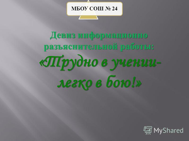 МБОУ СОШ 24 Девиз информационно разъяснительной работы : «Трудно в учении- легко в бою!»