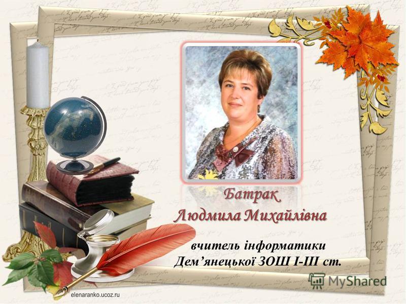 вчитель інформатики Демянецької ЗОШ І-ІІІ ст. Батрак Людмила Михайлівна