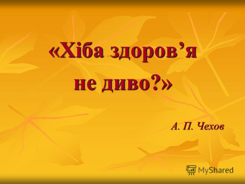 «Хіба здоровя не диво?» А. П. Чехов А. П. Чехов