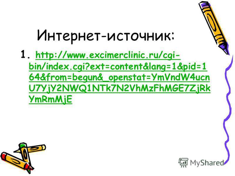 Интернет-источник: 1. http://www.excimerclinic.ru/cgi- bin/index.cgi?ext=content&lang=1&pid=1 64&from=begun&_openstat=YmVndW4ucn U7YjY2NWQ1NTk7N2VhMzFhMGE7ZjRk YmRmMjE http://www.excimerclinic.ru/cgi- bin/index.cgi?ext=content&lang=1&pid=1 64&from=be
