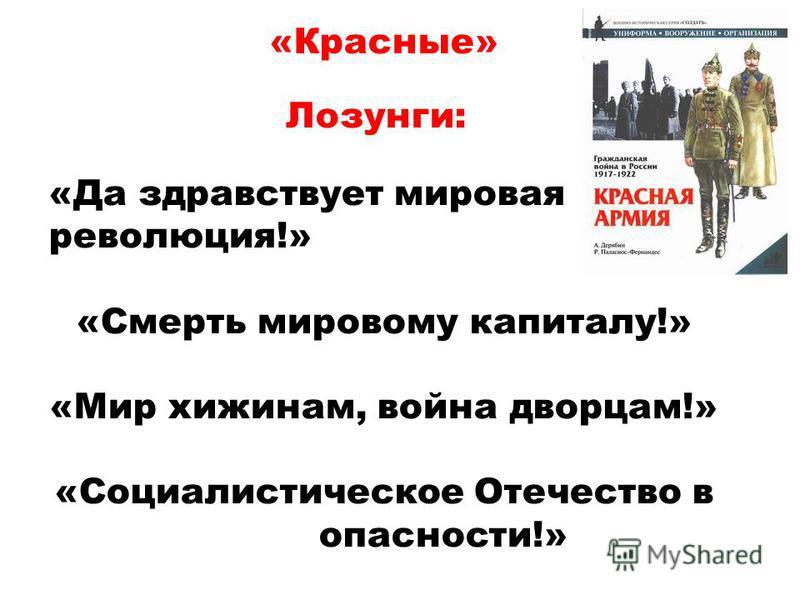 «Красные» «Да здравствует мировая революция!» «Смерть мировому капиталу!» «Мир хижинам, война дворцам!» «Социалистическое Отечество в опасности!» Лозунги: