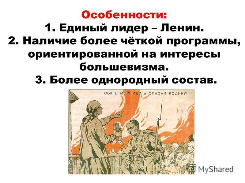 Особенности: 1. Единый лидер – Ленин. 2. Наличие более чёткой программы, ориентированной на интересы большевизма. 3. Более однородный состав.