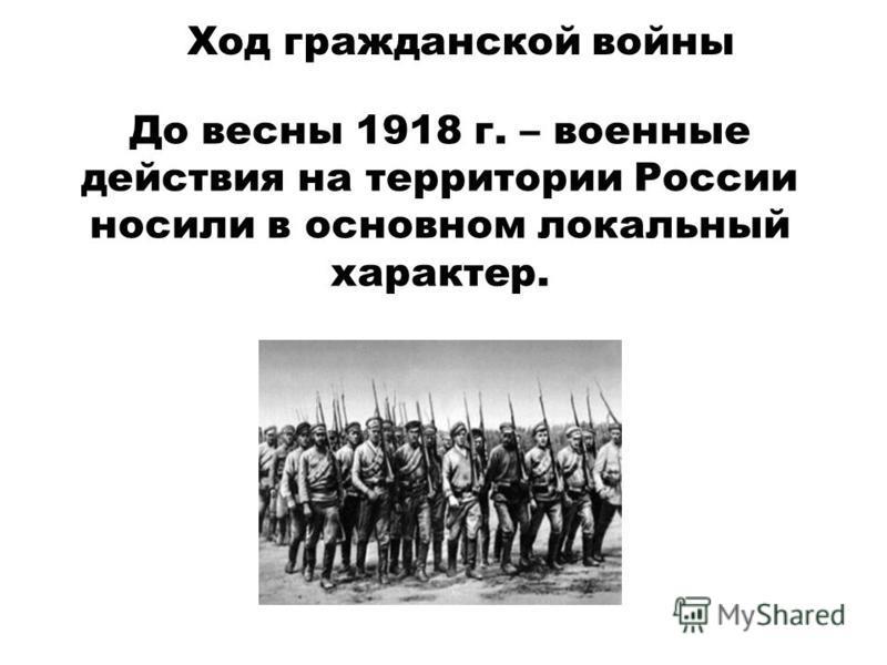 Ход гражданской войны До весны 1918 г. – военные действия на территории России носили в основном локальный характер.