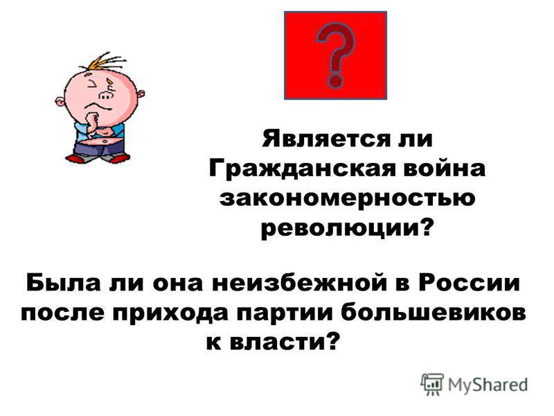 Была ли она неизбежной в России после прихода партии большевиков к власти? Является ли Гражданская война закономерностью революции?