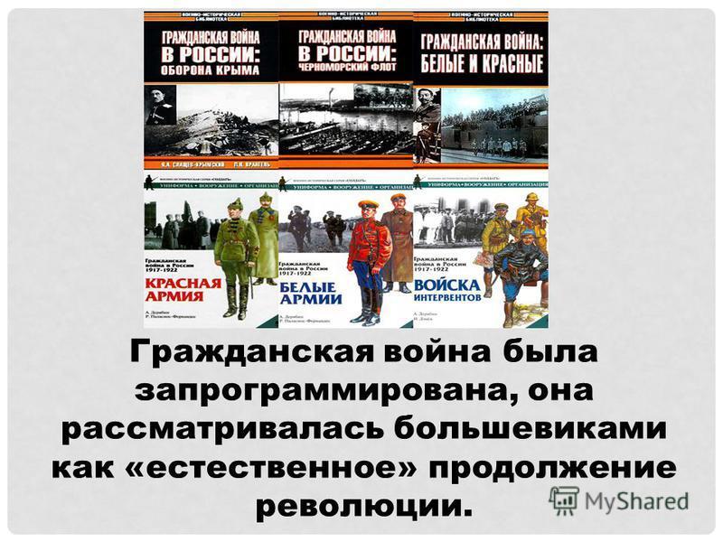 Гражданская война была запрограммирована, она рассматривалась большевиками как «естественное» продолжение революции.
