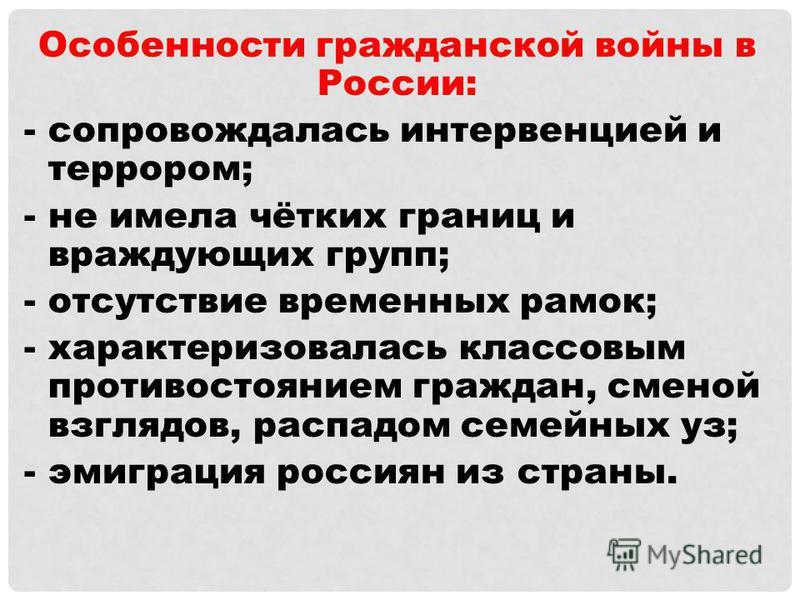 Особенности гражданской войны в России: -сопровождалась интервенцией и террором; -не имела чётких границ и враждующих групп; -отсутствие временных рамок; -характеризовалась классовым противостоянием граждан, сменой взглядов, распадом семейных уз; -эм