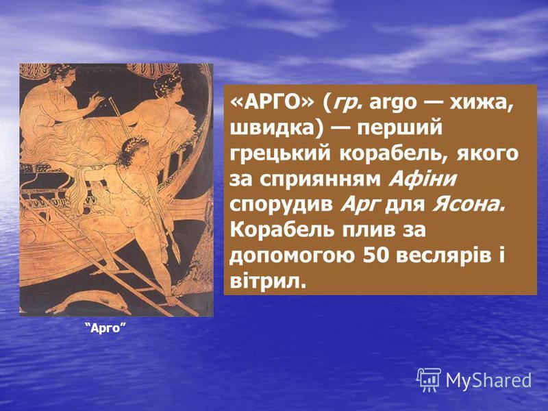 «АРГО» (гр. argo хижа, швидка) перший грецький корабель, якого за сприянням Афіни спорудив Арг для Ясона. Корабель плив за допомогою 50 веслярів і вітрил. Арго