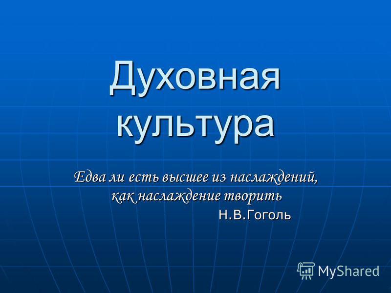 Духовная культура Едва ли есть высшее из наслаждений, как наслаждение творить Н Н.В.Гоголь