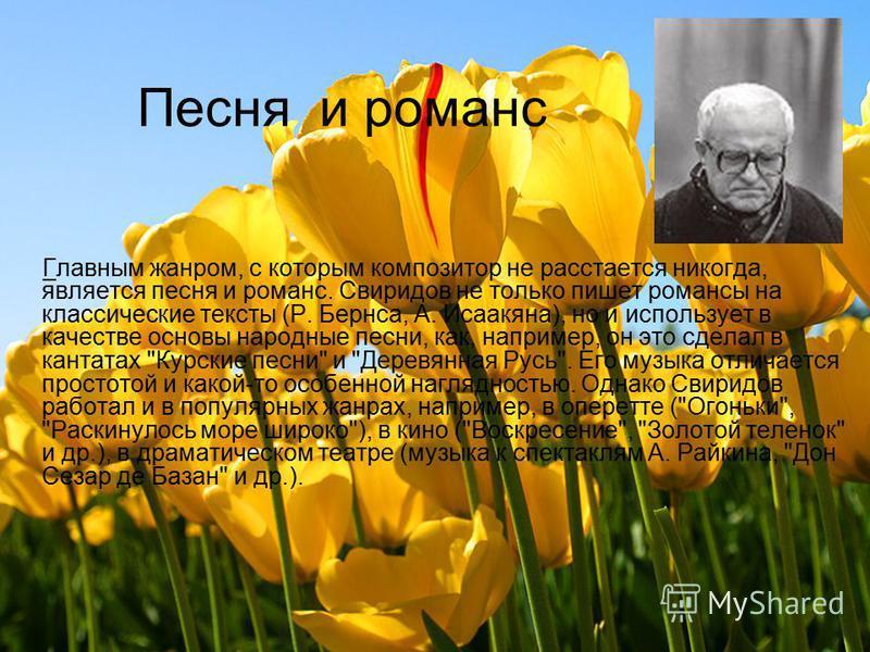 Песня и романс Главным жанром, с которым композитор не расстается никогда, является песня и романс. Свиридов не только пишет романсы на классические тексты (Р. Бернса, А. Исаакяна), но и использует в качестве основы народные песни, как, например, он