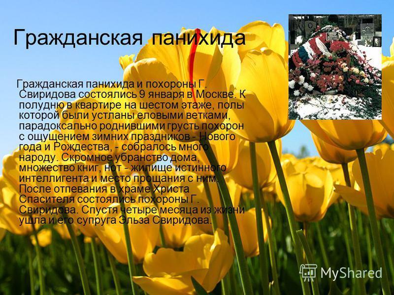 Гражданская панихида Гражданская панихида и похороны Г. Свиридова состоялись 9 января в Москве. К полудню в квартире на шестом этаже, полы которой были устланы еловыми ветками, парадоксально роднившими грусть похорон с ощущением зимних праздников - Н