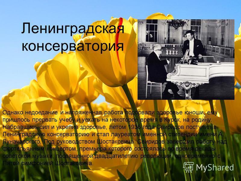 Однако недоедание и напряженная работа подорвали здоровье юноши, ему пришлось прервать учебу и уехать на некоторое время в Курск, на родину. Набравшись сил и укрепив здоровье, летом 1936 года Свиридов поступил в Ленинградскую консерваторию и стал лау