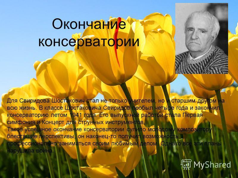 Для Свиридова Шостакович стал не только учителем, но и старшим другом на всю жизнь. В классе Шостаковича Свиридов пробыл четыре года и закончил консерваторию летом 1941 года. Его выпускной работой стала Первая симфония и Концерт для струнных инструме