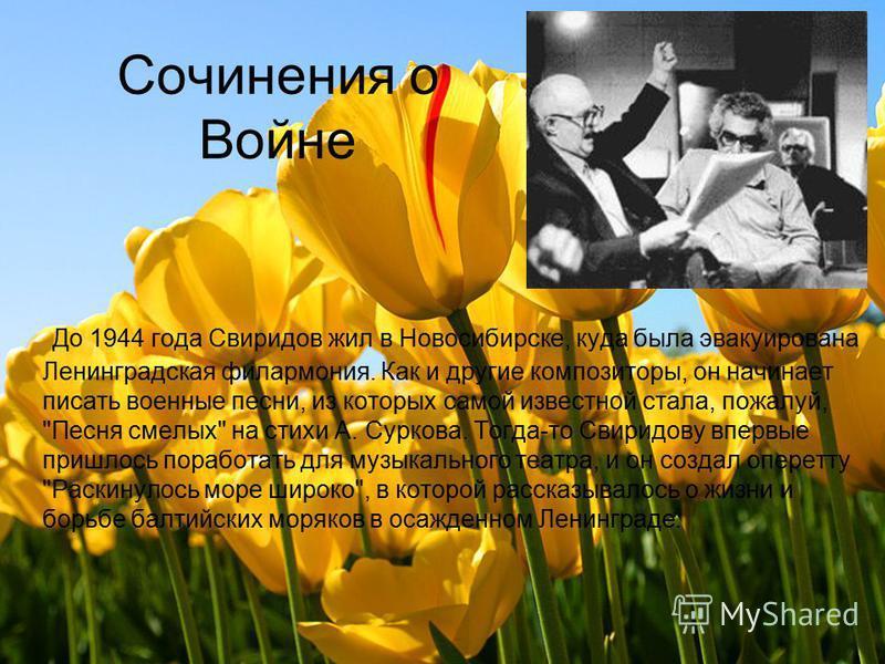 Сочинения о Войне До 1944 года Свиридов жил в Новосибирске, куда была эвакуирована Ленинградская филармония. Как и другие композиторы, он начинает писать военные песни, из которых самой известной стала, пожалуй,